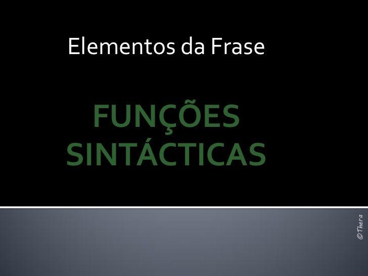 Elementos da Frase  FUNÇÕESSINTÁCTICAS                     ©Thera