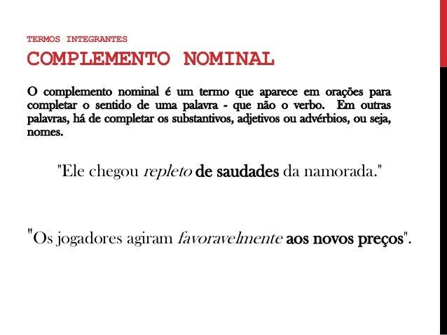 TERMOS INTEGRANTES COMPLEMENTO NOMINAL O complemento nominal é um termo que aparece em orações para completar o sentido de...