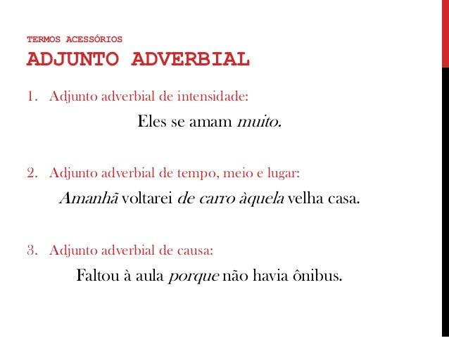 TERMOS ACESSÓRIOS ADJUNTO ADVERBIAL 1. Adjunto adverbial de intensidade: Eles se amam muito. 2. Adjunto adverbial de tempo...