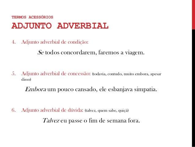 4. Adjunto adverbial de condição: Se todos concordarem, faremos a viagem. 5. Adjunto adverbial de concessão: (todavia, con...