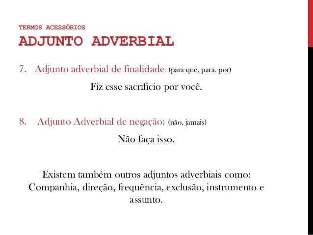 TERMOS ACESSÓRIOS ADJUNTO ADVERBIAL 7. Adjunto adverbial de finalidade: (para que, para, por) Fiz esse sacrificio por você...