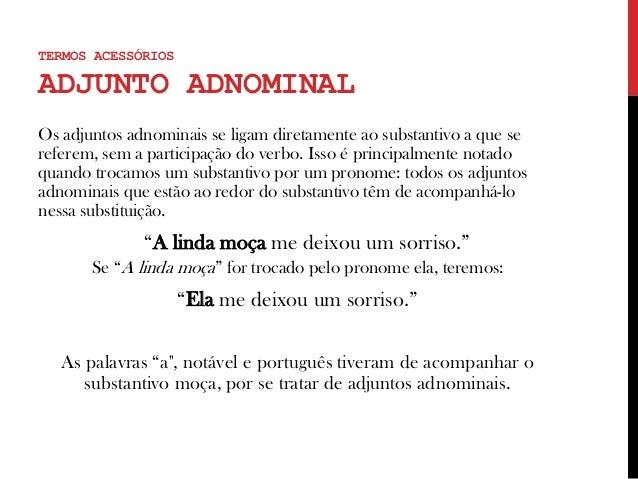 Os adjuntos adnominais se ligam diretamente ao substantivo a que se referem, sem a participação do verbo. Isso é principal...