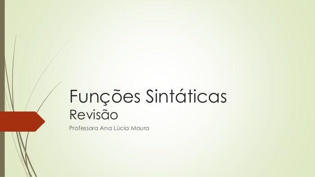 Funções Sintáticas Revisão Professora Ana Lúcia Moura