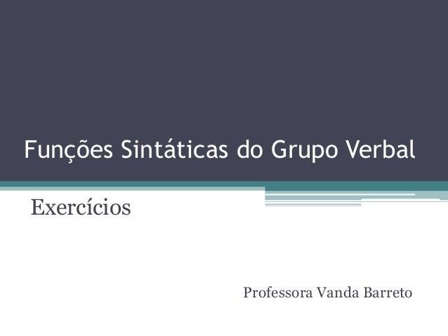 Funções Sintáticas do Grupo VerbalExercícios                  Professora Vanda Barreto
