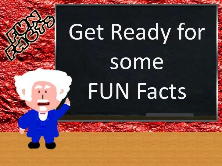 Get Ready for    some FUN Facts