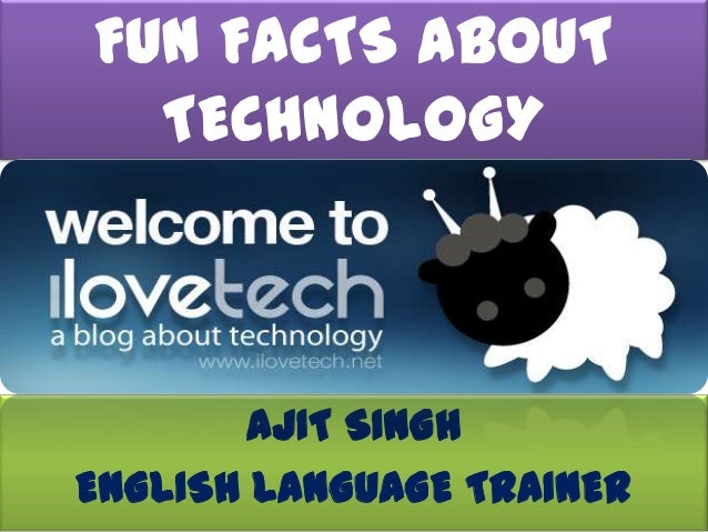 FUN FACTS ABOUT  TECHNOLOGY        AJIT SINGHENGLISH LANGUAGE TRAINER