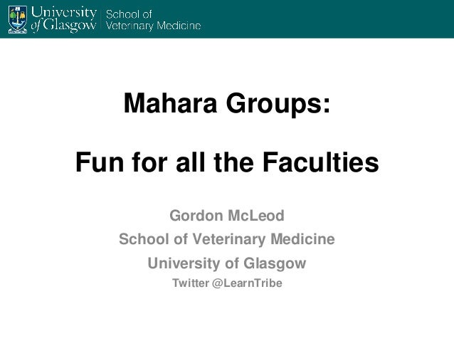 Mahara Groups: Fun for all the Faculties Gordon McLeod School of Veterinary Medicine University of Glasgow Twitter @LearnT...