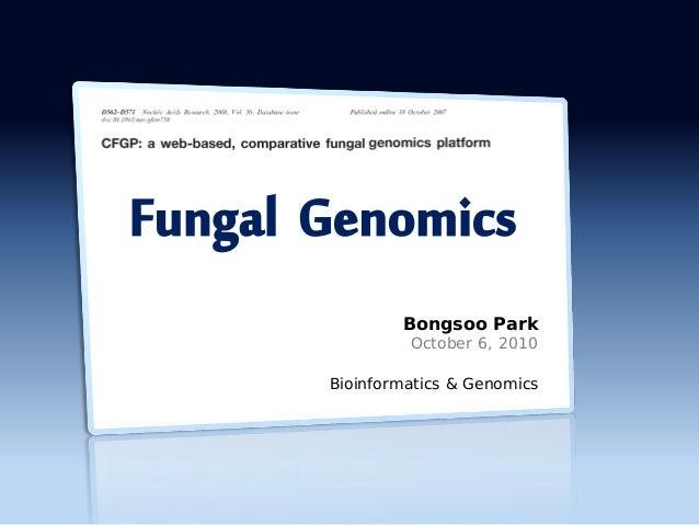 Bongsoo Park October 6, 2010 Bioinformatics & Genomics Fungal Genomics