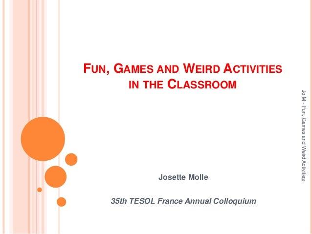 FUN, GAMES AND WEIRD ACTIVITIES IN THE CLASSROOM Josette Molle 35th TESOL France Annual Colloquium JoM-Fun,GamesandWeirdAc...