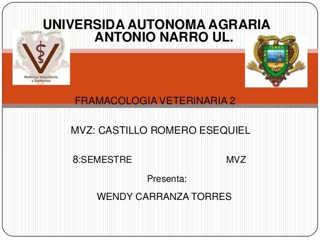 UNIVERSIDA AUTONOMA AGRARIA      ANTONIO NARRO UL.   FRAMACOLOGIA VETERINARIA 2   MVZ: CASTILLO ROMERO ESEQUIEL   8:SEMEST...