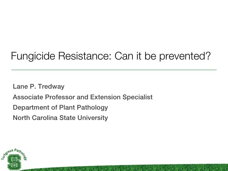 Fungicide Resistance: Can it be prevented?Lane P. TredwayAssociate Professor and Extension SpecialistDepartment of Plant P...