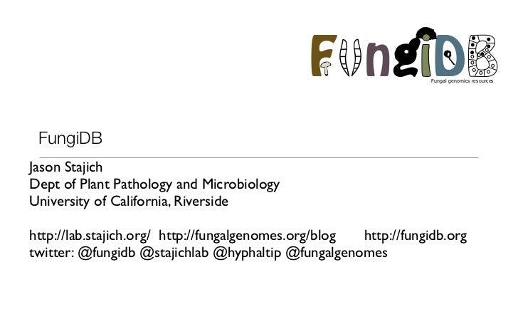 F ngiD               Fungal genomics resources FungiDBJason StajichDept of Plant Pathology and MicrobiologyUniversity of C...
