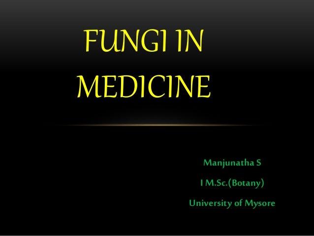 Manjunatha S I M.Sc.(Botany) University of Mysore FUNGI IN MEDICINE