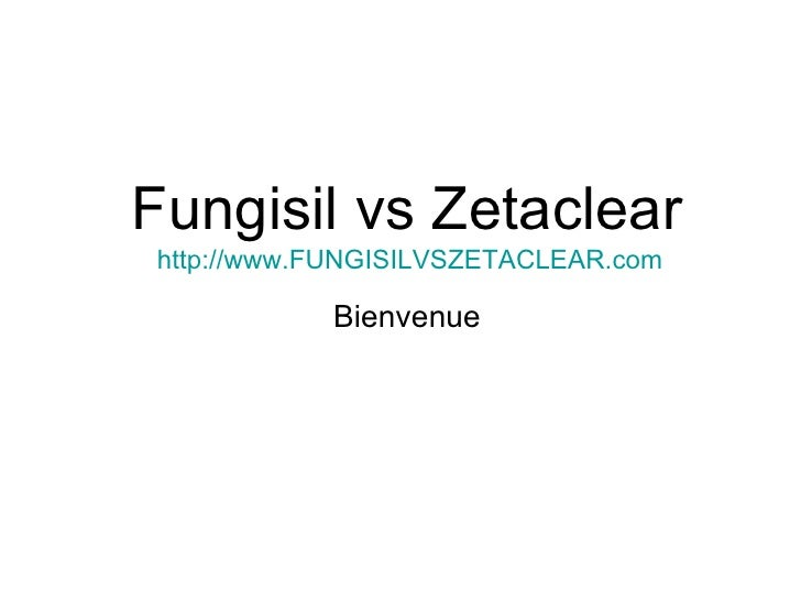 Fungisil vs Zetaclear http://www.FUNGISILVSZETACLEAR.com Bienvenue