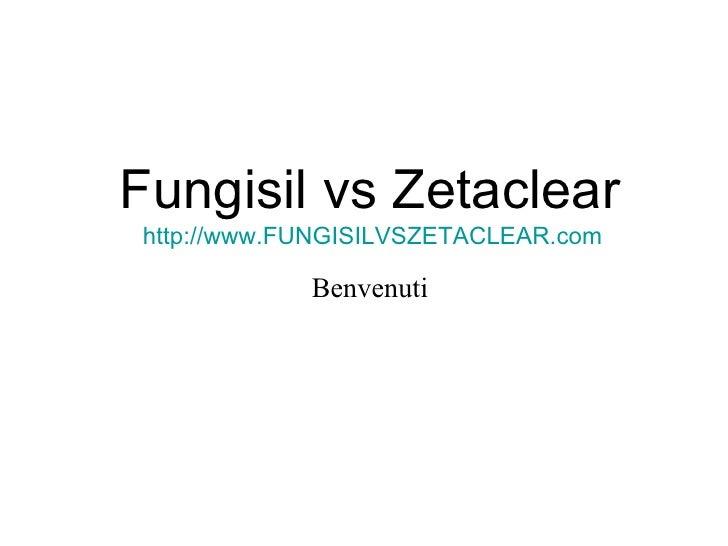 Fungisil vs Zetaclear http://www.FUNGISILVSZETACLEAR.com Benvenuti