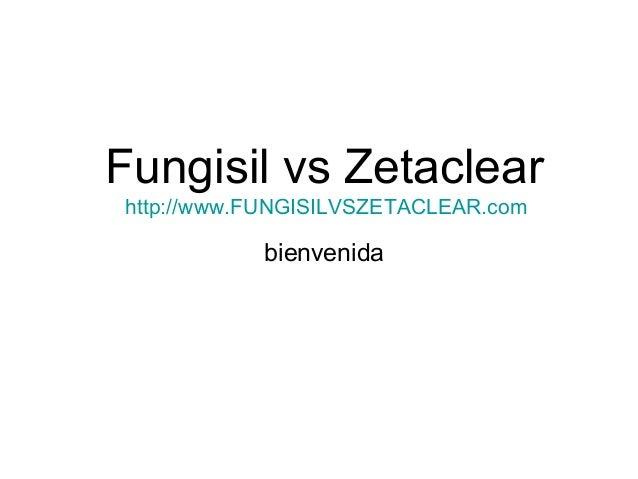 Fungisil vs Zetaclear http://www.FUNGISILVSZETACLEAR.com bienvenida