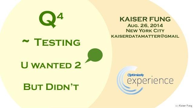 KAISER FUNG Aug. 26, 2014 New York City kaiserdatamatter@gmail Q4 ~ Testing U wanted 2 But Didn't (c) Kaiser Fung