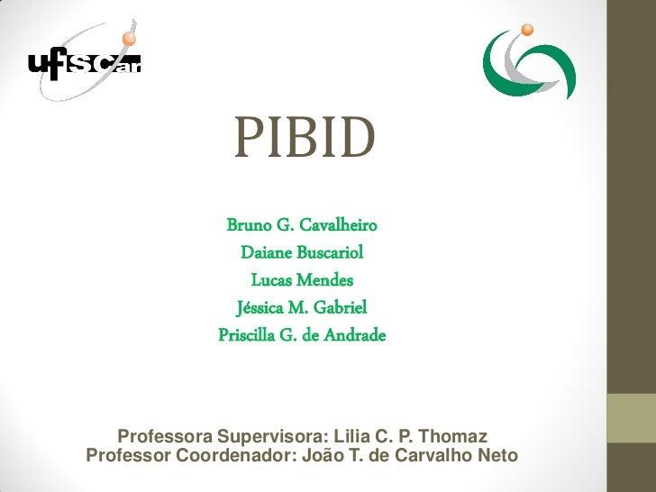 PIBID               Bruno G. Cavalheiro                  Daiane Buscariol                   Lucas Mendes                 J...