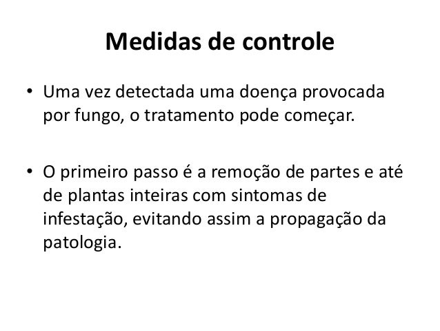 Medidas de controle • Uma vez detectada uma doença provocada por fungo, o tratamento pode começar. • O primeiro passo é a ...