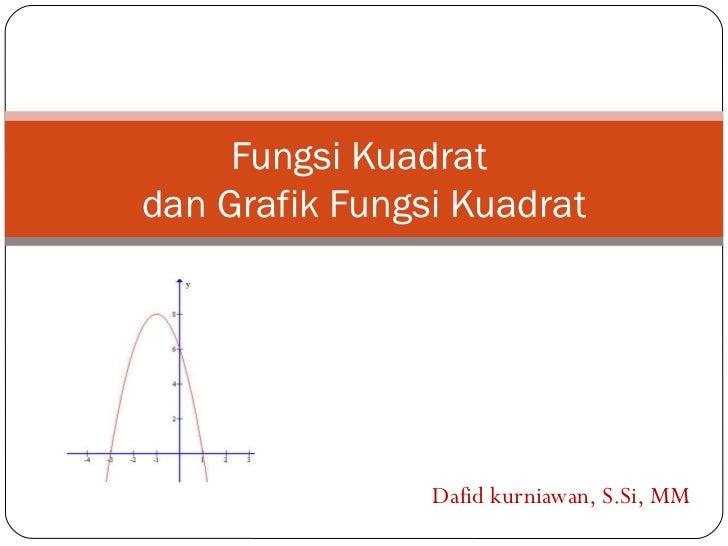 Fungsi Kuadratdan Grafik Fungsi Kuadrat                Dafid kurniawan, S.Si, MM