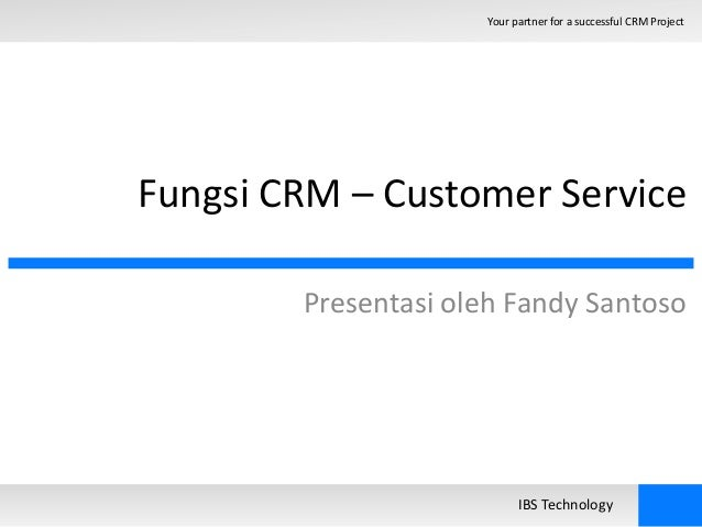 Your partner for a successful CRM Project  Fungsi CRM – Customer Service  Presentasi oleh Fandy Santoso  IBS Technology
