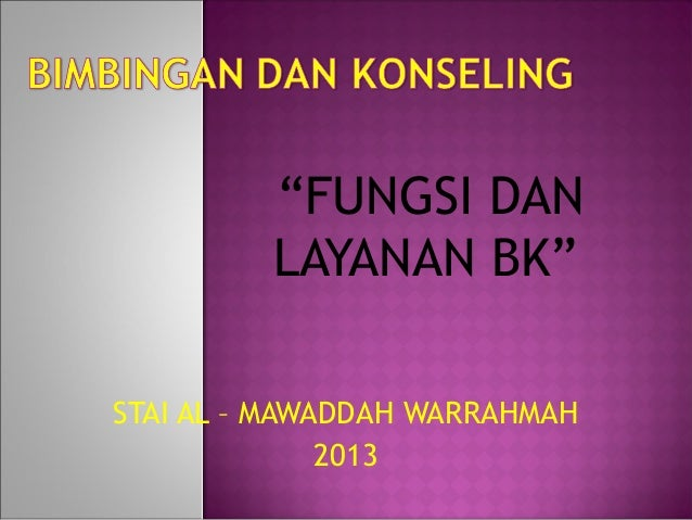 """""""FUNGSI DAN         LAYANAN BK""""STAI AL – MAWADDAH WARRAHMAH              2013"""