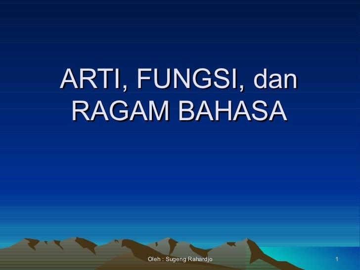 ARTI, FUNGSI, dan RAGAM BAHASA      Oleh : Sugeng Rahardjo   1