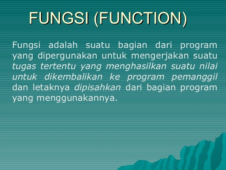 FUNGSI (FUNCTION) Fungsi adalah suatu bagian dari program yang dipergunakan untuk mengerjakan suatu  tugas tertentu yang m...