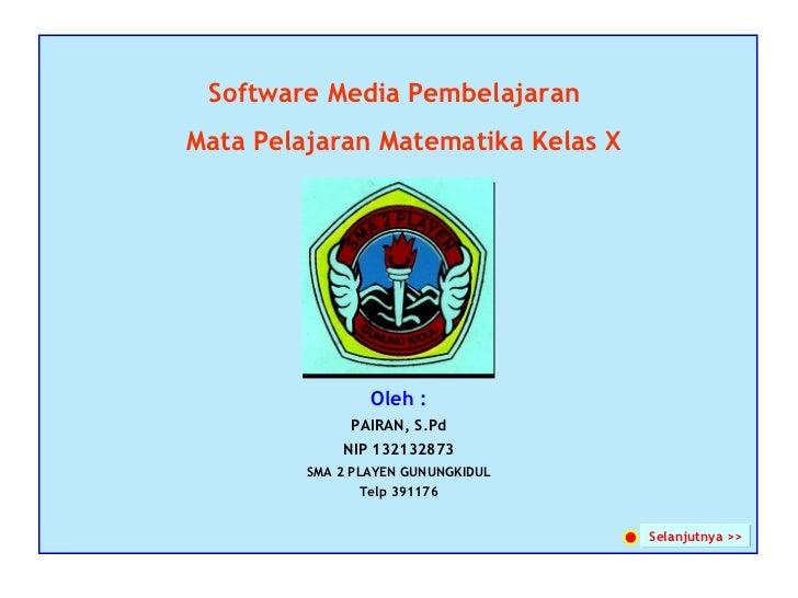 Software Media Pembelajaran Oleh : PAIRAN, S.Pd NIP 132132873 SMA 2 PLAYEN GUNUNGKIDUL Telp 391176 Mata Pelajaran Matemati...