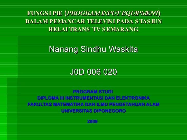 FUNGSI PIE ( PROGRAM INPUT EQUIPMENT ) DALAM PEMANCAR TELEVISI PADA STASIUN RELAI TRANS TV SEMARANG Nanang Sindhu Waskita ...