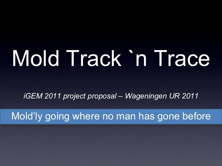Mold'ly going where no man has gone before Mold Track `n Trace iGEM 2011 project proposal – Wageningen UR 2011