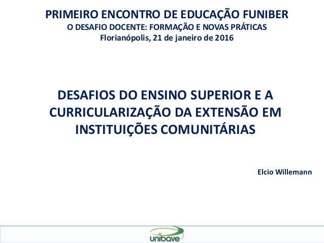 DESAFIOS DO ENSINO SUPERIOR E A CURRICULARIZAÇÃO DA EXTENSÃO EM INSTITUIÇÕES COMUNITÁRIAS Elcio Willemann PRIMEIRO ENCONTR...