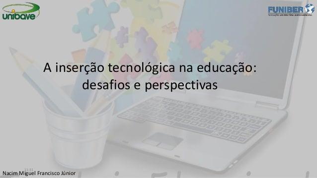 Nacim Miguel Francisco Júnior A inserção tecnológica na educação: desafios e perspectivas 11:31