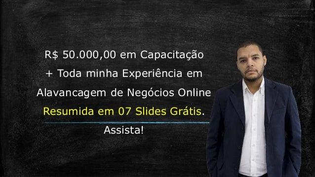 R$ 50.000,00 em Capacitação + Toda minha Experiência em Alavancagem de Negócios Online Resumida em 07 Slides Grátis. Assis...