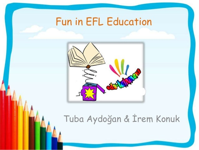 Fun in EFL Education Tuba Aydoğan & İrem Konuk