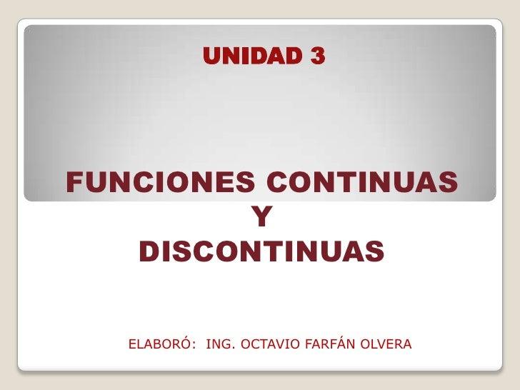 UNIDAD 3FUNCIONES CONTINUAS         Y   DISCONTINUAS   ELABORÓ: ING. OCTAVIO FARFÁN OLVERA