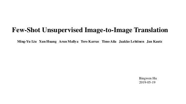 Few-Shot Unsupervised Image-to-Image Translation Ming-Yu Liu Xun Huang Arun Mallya Tero Karras Timo Aila Jaakko Lehtinen J...