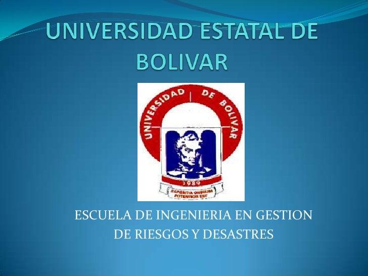 UNIVERSIDAD ESTATAL DE BOLIVAR<br />ESCUELA DE INGENIERIA EN GESTION<br />DE RIESGOS Y DESASTRES<br />