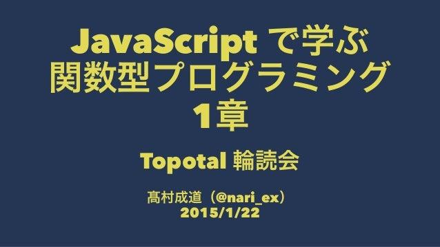 JavaScript で学ぶ 関数型プログラミング 1章 Topotal 輪読会 髙村成道(@nari_ex) 2015/1/22