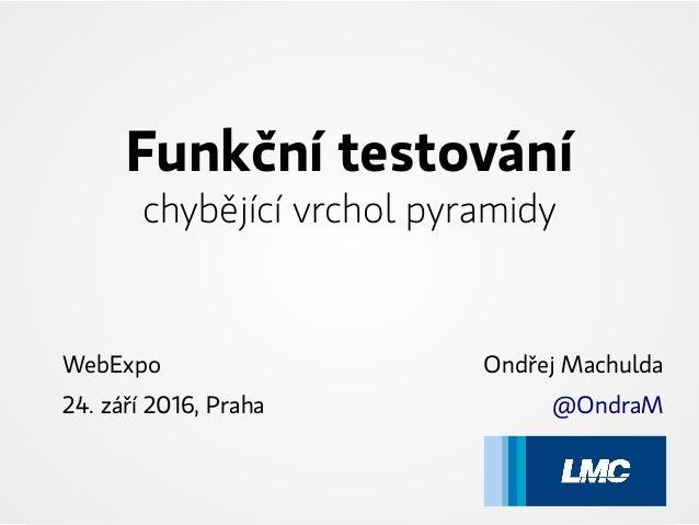 Funkční testování chybějící vrchol pyramidy WebExpo 24. září 2016, Praha Ondřej Machulda @OndraM