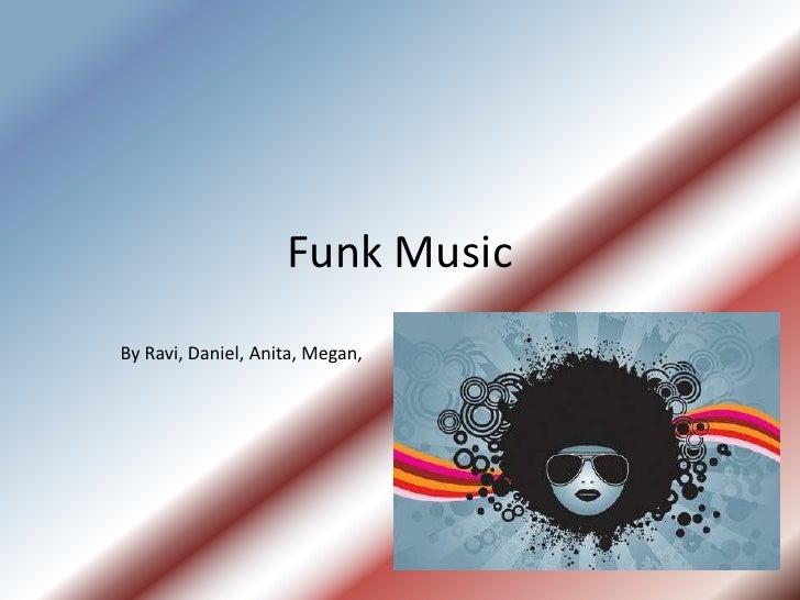 Funk Music<br />By Ravi, Daniel, Anita, Megan,<br />
