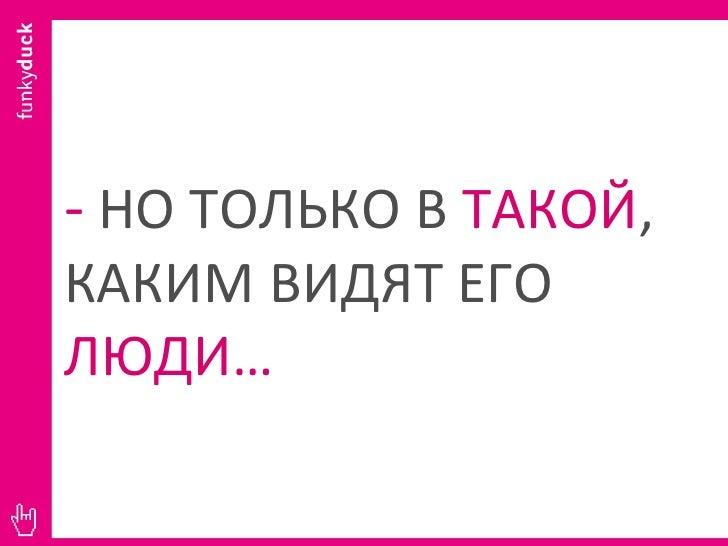 -   НО ТОЛЬКО В  ТАКОЙ , КАКИМ ВИДЯТ ЕГО  ЛЮДИ …