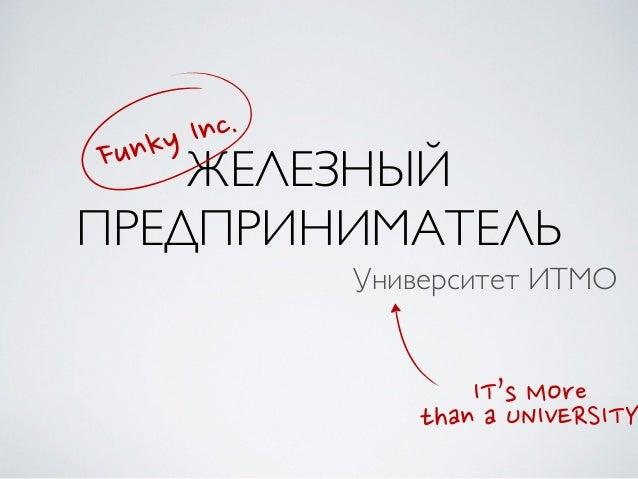 ЖЕЛЕЗНЫЙ ПРЕДПРИНИМАТЕЛЬ Университет ИТМО Funky