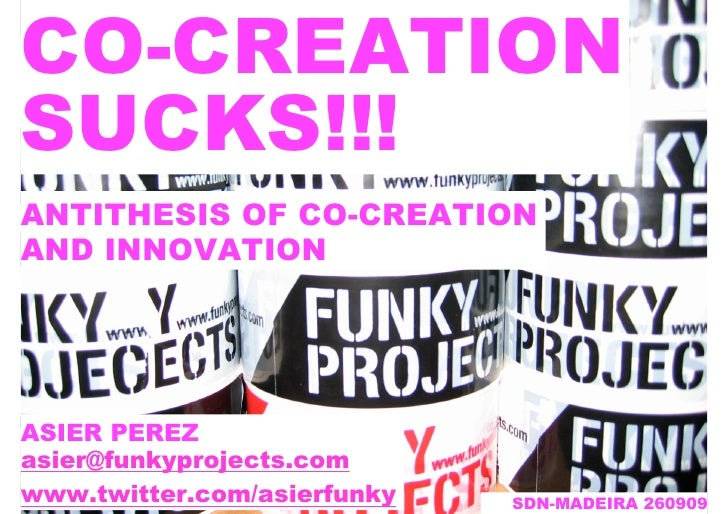 CO-CREATION SUCKS!!! ANTITHESIS OF CO-CREATION AND INNOVATION     ASIER PEREZ asier@funkyprojects.com www.twitter.com/asie...