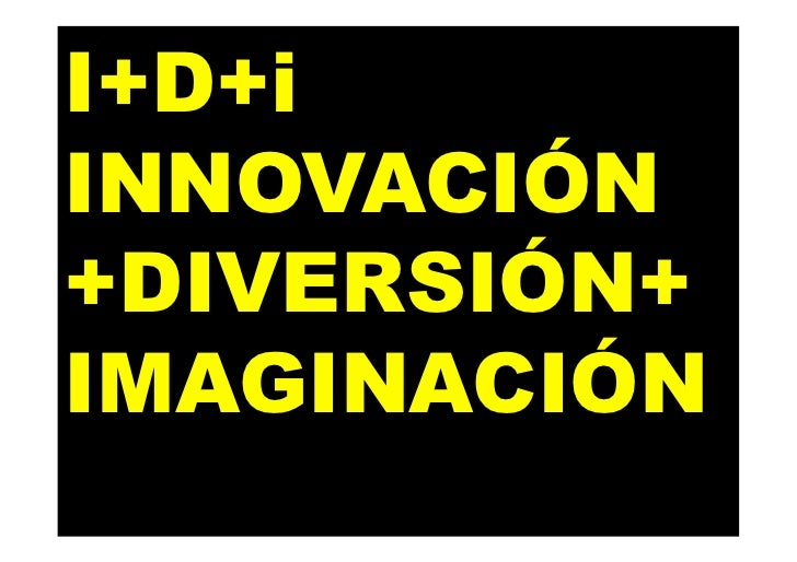 I+D+i INNOVACIÓN +DIVERSIÓN+ IMAGINACIÓN