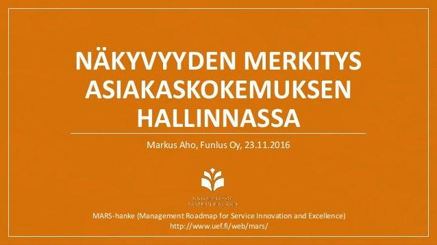 NÄKYVYYDEN MERKITYS ASIAKASKOKEMUKSEN HALLINNASSA Markus Aho, Funlus Oy, 23.11.2016 MARS-hanke (Management Roadmap for Ser...