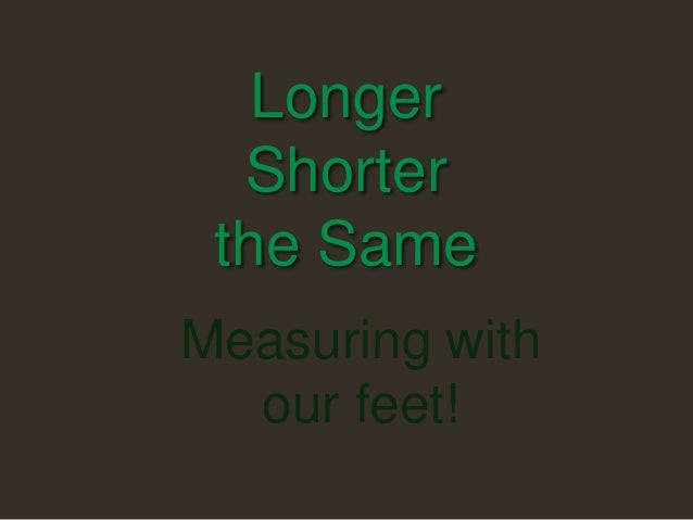 Longer Shorter the Same Measuring with our feet!