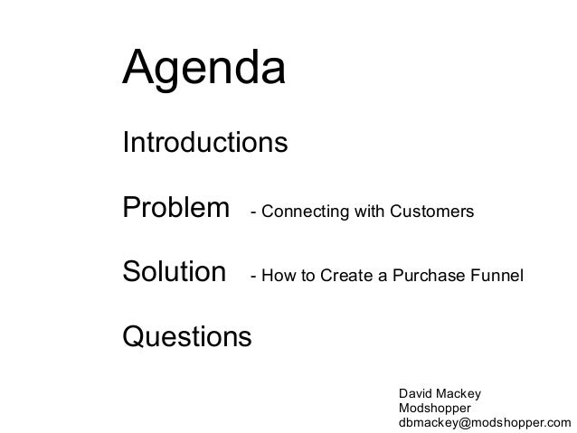 Agenda Introductions Problem - Connecting with Customers Solution - How to Create a Purchase Funnel Questions David Mackey...