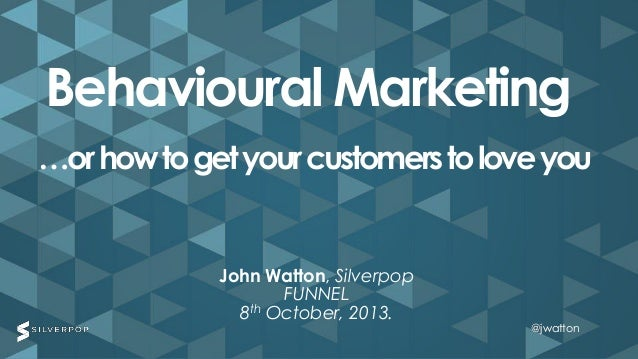 @jwatton@jwatton John Watton, Silverpop FUNNEL 8th October, 2013. Behavioural Marketing …orhowtogetyourcustomerstoloveyou ...