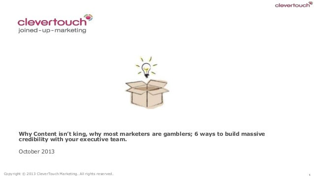 Why Content isn't king, why most marketers are gamblers; 6 ways to build massive credibility with your executive team. Oct...